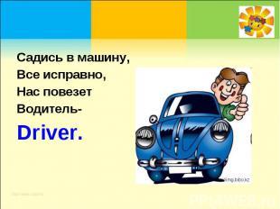Садись в машину, Все исправно, Нас повезет Водитель-Driver.
