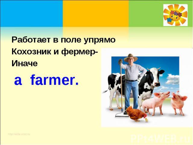 Работает в поле упрямоКохозник и фермер-Иначе a farmer.