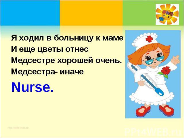Я ходил в больницу к мамеИ еще цветы отнесМедсестре хорошей очень.Медсестра- иначеNurse.