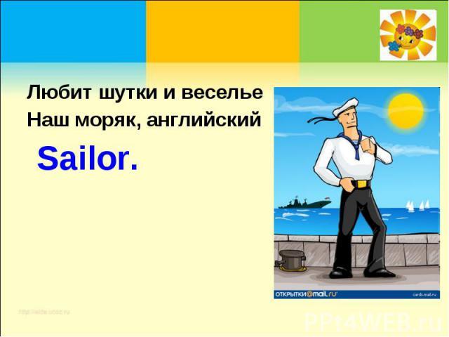Любит шутки и весельеНаш моряк, английский Sailor.