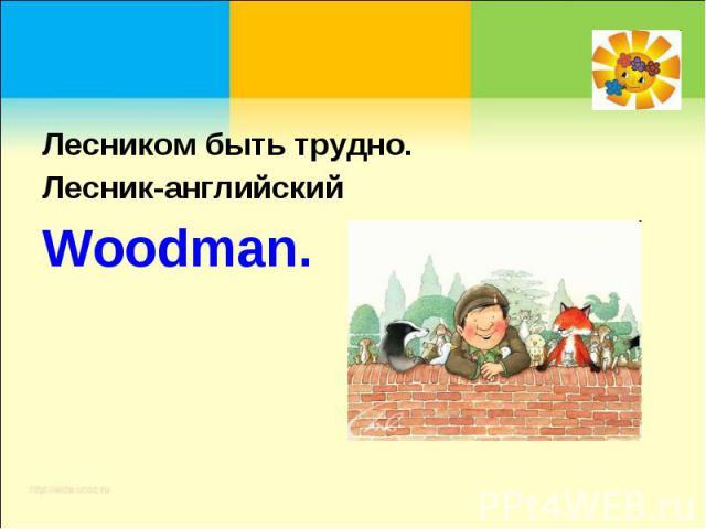 Лесником быть трудно.Лесник-английский Woodman.
