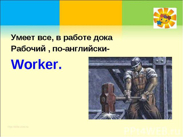 Умеет все, в работе докаРабочий , по-английски-Worker.