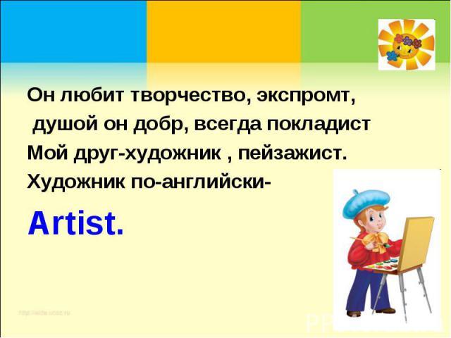 Он любит творчество, экспромт, душой он добр, всегда покладистМой друг-художник , пейзажист.Художник по-английски-Artist.