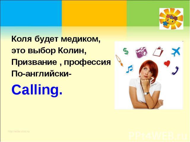 Коля будет медиком,это выбор Колин,Призвание , профессияПо-английски-Calling.