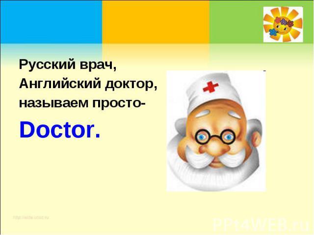 Русский врач, Английский доктор, называем просто-Doctor.