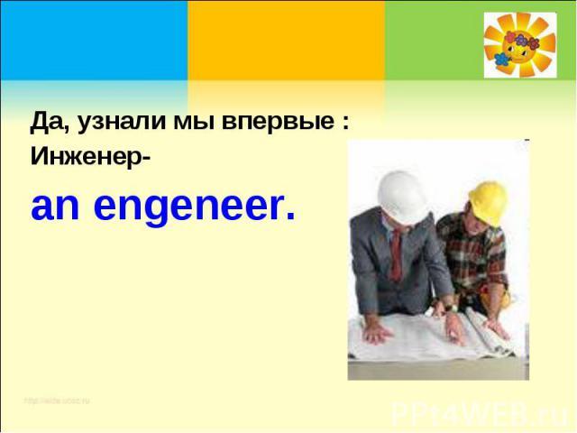 Да, узнали мы впервые :Инженер-an engeneer.