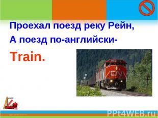 Проехал поезд реку Рейн,А поезд по-английски-Train.