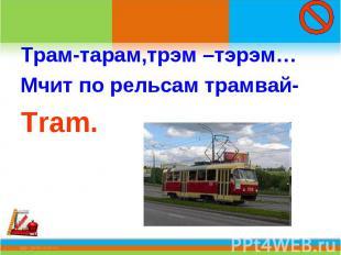 Трам-тарам,трэм –тэрэм…Мчит по рельсам трамвай-Tram.