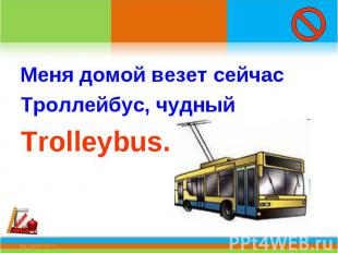 Меня домой везет сейчасТроллейбус, чудный Trolleybus.