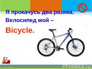 Я прокачусь два разика.Велосипед мой –Bicycle.