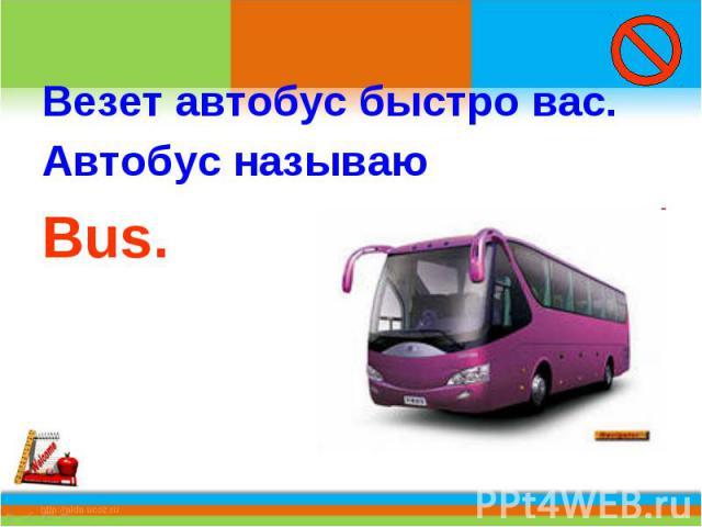 Везет автобус быстро вас.Автобус называю Bus.