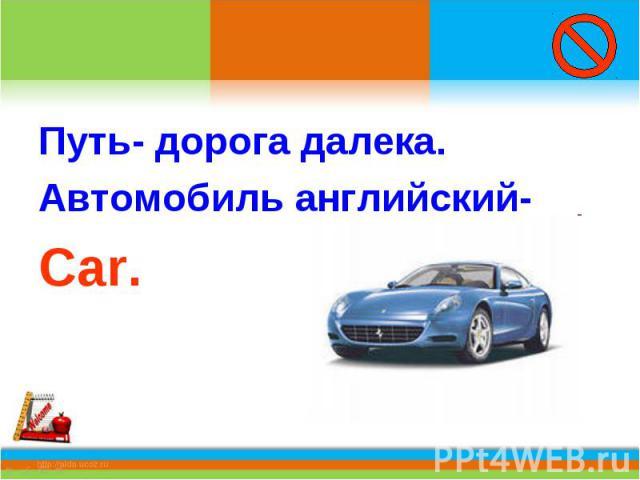 Путь- дорога далека.Автомобиль английский-Car.