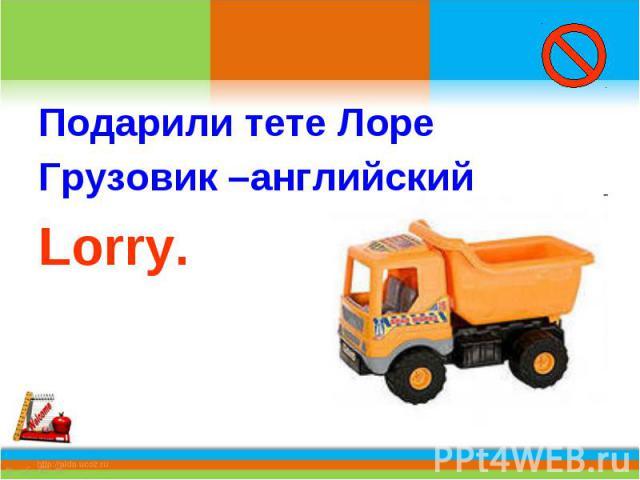 Подарили тете ЛореГрузовик –английский Lorry.