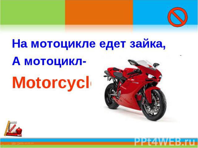 На мотоцикле едет зайка,А мотоцикл-Motorcycle.