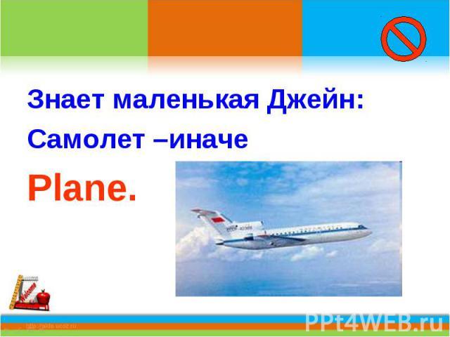 Знает маленькая Джейн:Самолет –иначеPlane.