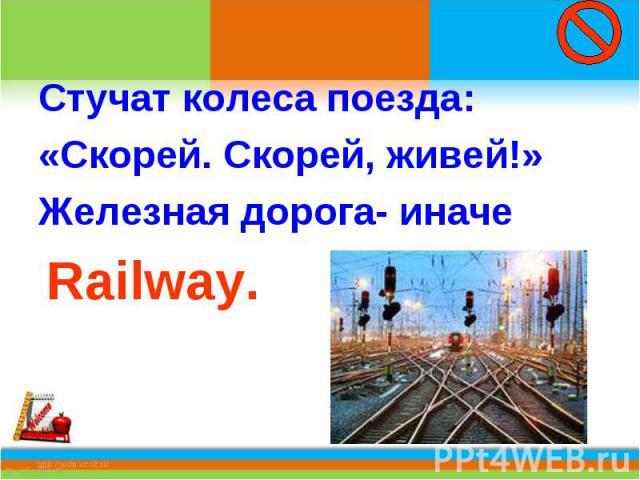 Стучат колеса поезда:«Скорей. Скорей, живей!»Железная дорога- иначе Railway.