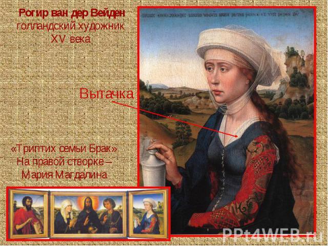 Рогир ван дер Вейденголландский художник XV века Вытачка«Триптих семьи Брак» На правой створке – Мария Магдалина
