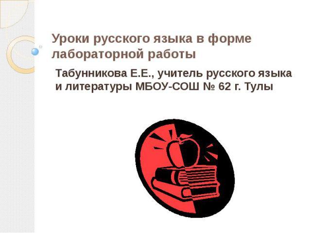 Уроки русского языка в форме лабораторной работы Табунникова Е.Е., учитель русского языка и литературы МБОУ-СОШ № 62 г. Тулы