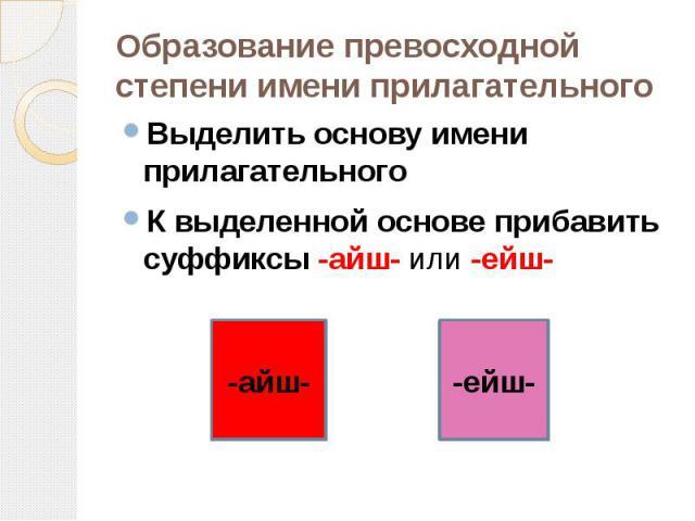 Образование превосходной степени имени прилагательного Выделить основу имени прилагательногоК выделенной основе прибавить суффиксы -айш- или -ейш-