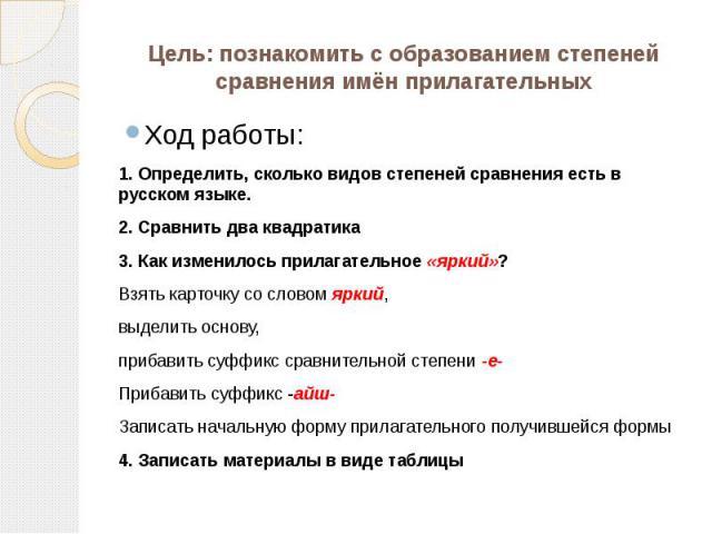 Цель: познакомить с образованием степеней сравнения имён прилагательных Ход работы:1. Определить, сколько видов степеней сравнения есть в русском языке.2. Сравнить два квадратика3. Как изменилось прилагательное «яркий»?Взять карточку со словом яркий…