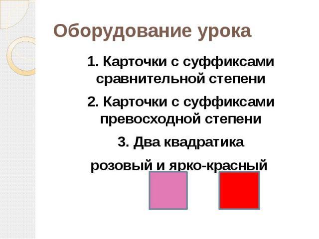 Оборудование урока 1. Карточки с суффиксами сравнительной степени2. Карточки с суффиксами превосходной степени3. Два квадратика розовый и ярко-красный