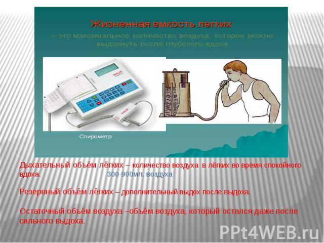 Дыхательный объём лёгких – количество воздуха в лёгких во время спокойного вдоха. 300-900мл. воздухаРезервный объём лёгких – дополнительный выдох после выдоха.Остаточный объём воздуха –объём воздуха, который остался даже после сильного выдоха.