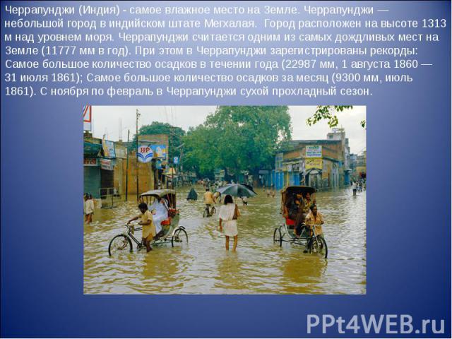 Черрапунджи (Индия) - самое влажное место на Земле. Черрапунджи — небольшой город в индийском штате Мегхалая. Город расположен на высоте 1313 м над уровнем моря. Черрапунджи считается одним из самых дождливых мест на Земле (11777 мм в год). При этом…