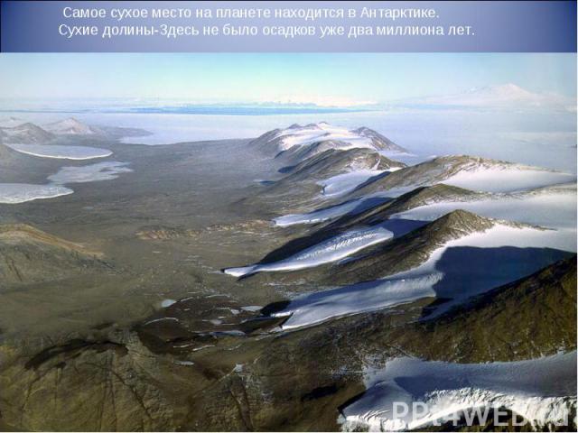Самое сухое место на планете находится в Антарктике. Сухие долины-Здесь не было осадков уже два миллиона лет.