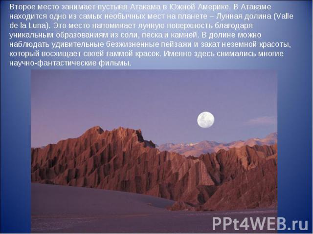 Второе место занимает пустыня Атакама в Южной Америке. В Атакаме находится одно из самых необычных мест на планете – Лунная долина (Valle de la Luna). Это место напоминает лунную поверхность благодаря уникальным образованиям из соли, песка и камней.…