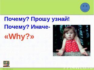 Почему? Прошу узнай!Почему? Иначе-«Why?»