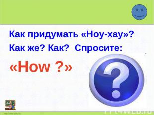 Как придумать «Ноу-хау»?Как же? Как? Спросите:«How ?»