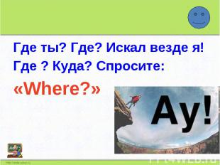 Где ты? Где? Искал везде я!Где ? Куда? Спросите:«Where?»