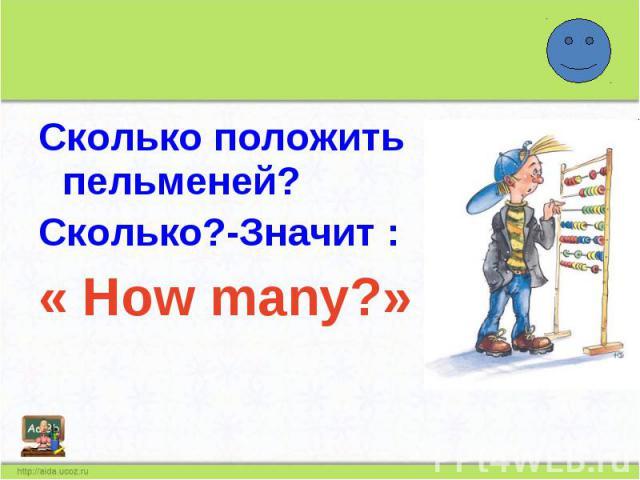 Сколько положить пельменей?Сколько?-Значит : « How many?»