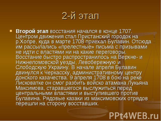 2-й этап Второй этапвосстания начался в конце 1707. Центром движения стал Пристанский городок на р.Хопре, куда в марте 1708 приехал Булавин. Отсюда им рассылались «прелестные» письма с призывами не идти с властями ни на какие переговоры. Восстание …
