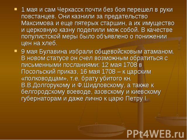 1 мая и сам Черкасск почти без боя перешел в руки повстанцев. Они казнили за предательство Максимова и еще пятерых старшин, а их имущество и церковную казну поделили меж собой. В качестве популистской меры было объявлено о понижении цен на хлеб.9 ма…