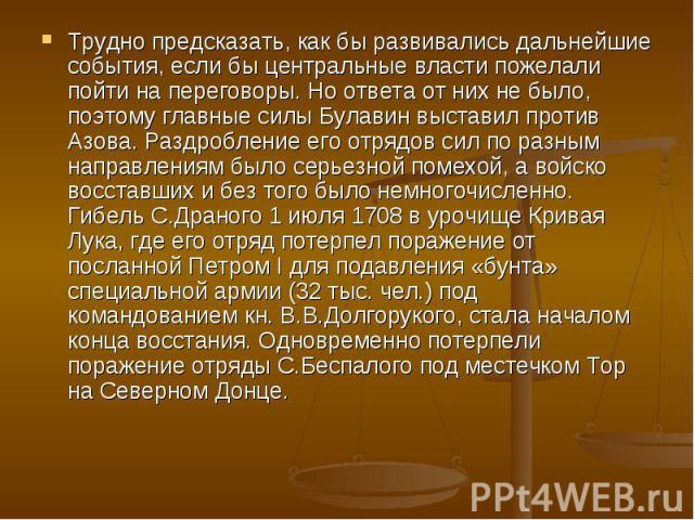 Трудно предсказать, как бы развивались дальнейшие события, если бы центральные власти пожелали пойти на переговоры. Но ответа от них не было, поэтому главные силы Булавин выставил против Азова. Раздробление его отрядов сил по разным направлениям был…
