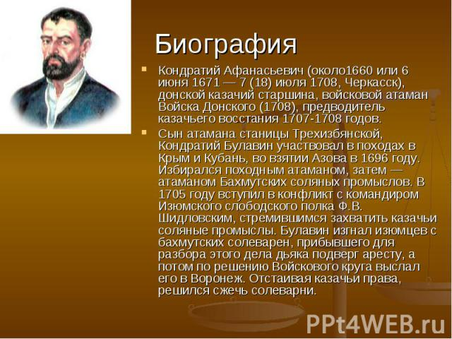 Биография Кондратий Афанасьевич (около1660 или 6 июня 1671 — 7 (18) июля 1708, Черкасск), донской казачий старшина, войсковой атаман Войска Донского (1708), предводитель казачьего восстания 1707-1708 годов.Сын атамана станицы Трехизбянской, Кондрати…