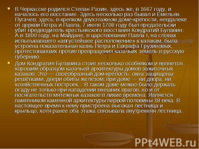 В Черкасске родился Степан Разин, здесь же, в 1667 году, и началось его восстание. Здесь несколько раз бывал и Емельян Пугачев; здесь, в крепком двухэтажном доме-крепости, невдалеке от церкви Петра и Павла, 7 июля 1708 году был предательски убит пре…