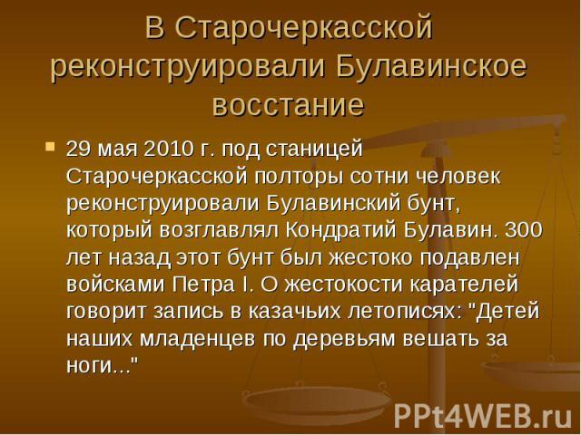 В Старочеркасской реконструировали Булавинское восстание 29 мая 2010 г. под станицей Старочеркасской полторы сотни человек реконструировали Булавинский бунт, который возглавлял Кондратий Булавин. 300 лет назад этот бунт был жестоко подавлен войсками…