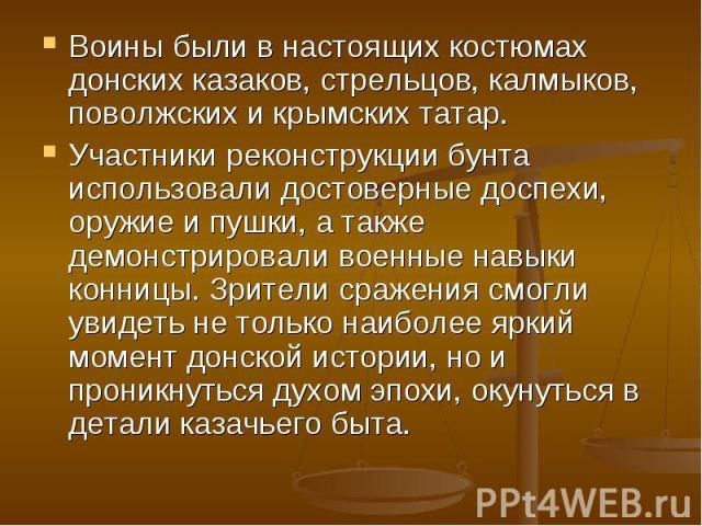 Воины были в настоящих костюмах донских казаков, стрельцов, калмыков, поволжских и крымских татар.Участники реконструкции бунта использовали достоверные доспехи, оружие и пушки, а также демонстрировали военные навыки конницы. Зрители сражения смогли…