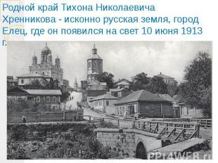 Родной край Тихона Николаевича Хренникова - исконно русская земля, город Елец, г
