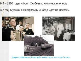 1945 – 1950 годы. «Фрол Скобеев». Комическая опера. 1947 год. Музыка к кинофильм