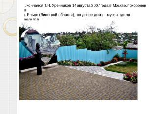 Скончался Т.Н. Хренников 14 августа 2007 года в Москве, похоронен в г. Ельце (Ли
