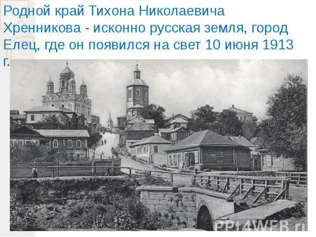 Родной край Тихона Николаевича Хренникова - исконно русская земля, город Елец, где он появился на свет 10 июня 1913 г.