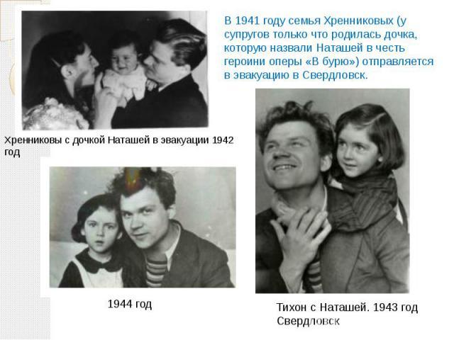 В 1941 году семья Хренниковых (у супругов только что родилась дочка, которую назвали Наташей в честь героини оперы «В бурю») отправляется в эвакуацию в Свердловск.