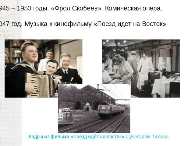 1945 – 1950 годы. «Фрол Скобеев». Комическая опера. 1947 год. Музыка к кинофильму «Поезд идет на Восток».Кадры из фильма «Поезд идёт на восток» с участием Тихона.
