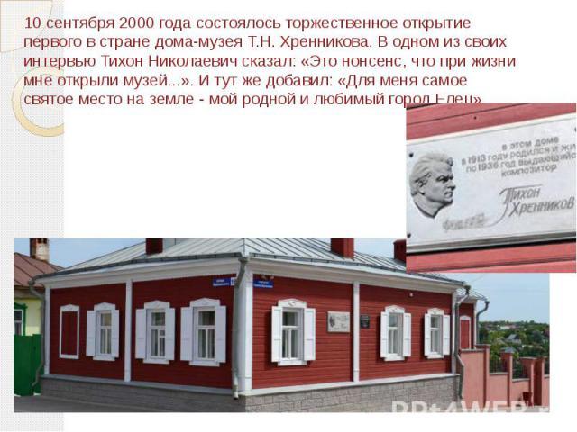 10 сентября 2000 года состоялось торжественное открытие первого в стране дома-музея Т.Н. Хренникова. В одном из своих интервью Тихон Николаевич сказал: «Это нонсенс, что при жизни мне открыли музей...». И тут же добавил: «Для меня самое святое место…