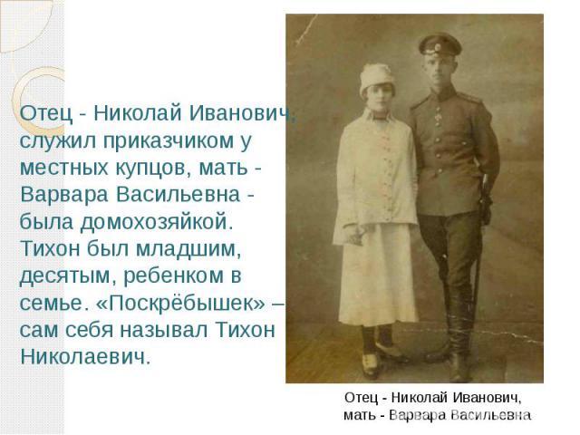 Отец - Николай Иванович, служил приказчиком у местных купцов, мать - Варвара Васильевна - была домохозяйкой. Тихон был младшим, десятым, ребенком в семье. «Поскрёбышек» – сам себя называл Тихон Николаевич. Отец - Николай Иванович, мать - Варвара Ва…