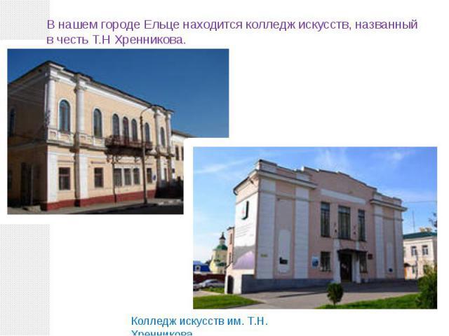 В нашем городе Ельце находится колледж искусств, названный в честь Т.Н Хренникова.Колледж искусств им. Т.Н. Хренникова.