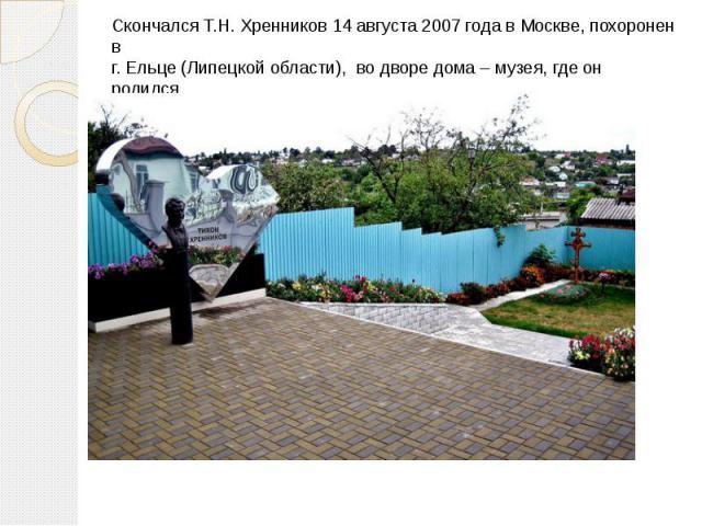 Скончался Т.Н. Хренников 14 августа 2007 года в Москве, похоронен в г. Ельце (Липецкой области), во дворе дома – музея, где он родился.